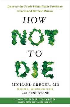 How Not to Die: Discover the Foods Scientifically Proven to Prevent and Reverse Disease by MD Greger Michael - Been Meaning to Read: Want to Read