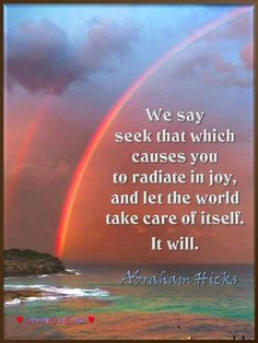 We say seek that which causes you to radiate in joy, and let the world take care of itself. It will.   ~Abraham from Manitowish Waters, WI on Sept. 22, 1991
