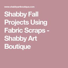 Shabby Fall Projects Using Fabric Scraps - Shabby Art Boutique