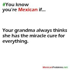 For my grandmother it is la moringa, willer water, or tea de mansanilla