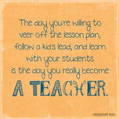 The day you're willing to veer off the lesson plan, follow a kid's lead, and learn with your students is the day you really become a teacher.