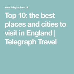 Top 10: the best places and cities to visit in England | Telegraph Travel