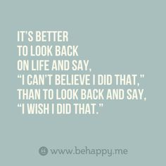 "It's better to look back on life and say, ""I can't believe I did that,"" than to look back and say, ""I wish I did that."""