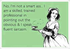 No, I'm not a smart ass.. I am a skilled , trained professional in pointing out the obvious & I speak fluent sarcasm!