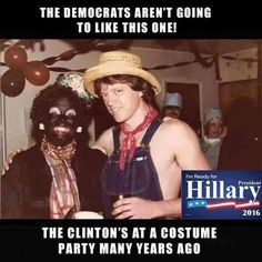 "Bill and Hillary Clinton. Just ""a Redneck and his Darkie"". But keep voting Democrat or pro-Clinton while calling Trump the Racist.we know your messed up. Liberalism IS a Mental Disorder and clearly--supporting these Democrats proves you are Diseased. Anti Hillary, Bill And Hillary Clinton, Liberal Logic, Liberal Democrats, Liberal Left, Conservative Politics, Conservative Quotes, Funny Politics, Chistes"