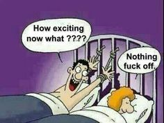 Go to bed you horn dog!