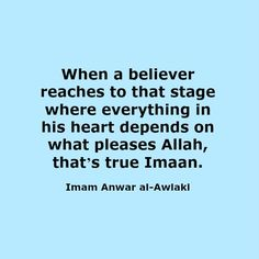 When a believer reaches to that stage where everything in his heart depends on what pleases Allah, that's true Imaan. Imam Anwar al-Awlaki Sufi Quotes, Wisdom Quotes, Hope Qoutes, Best Islamic Quotes, Allah Love, Islamic Dua, Islamic Messages, Knowledge And Wisdom, Alhamdulillah