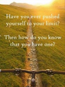 Have you ever pushed yourself to you limit? Then how do you know that you have one? Motivational Quote.