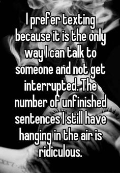 """Someone from Independent Hill, Virginia, US posted a whisper, which reads """"I prefer texting because it is the only way I can talk to someone and not get interrupted. The number of unfinished sentences I still have hanging in the air is ridiculous. Whisper Funny, Whisper App, Love Hurts Quotes, Hurt Quotes, Apps For Teens, Whisper Confessions, Cute Funny Quotes, Parenting Humor, I Can Relate"""