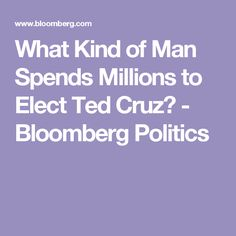 What Kind of Man Spends Millions to Elect Ted Cruz? - Bloomberg Politics