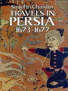 Travels in Persia, 1673-1677 by Sir John Chardin  First inexpensive edition of great travel classic offers detailed, sharply observed portrait of 17th-century Persia. Vivid record of life at court of Shah: lavish banquets and entertainments, diplomatic negotiations, intrigues and cruelty, more. Also, soil and climate, flora and fauna, manners and customs, trade and manufacture, and many other aspects. 9 illustrations.