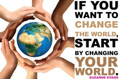 """""""If you want to change the world, START by changing YOUR world."""" - Suzanne Evans"""