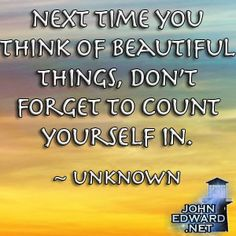 Next Time You Think Of Beautiful Things. Don't Forget To Count Yourself In! - Unknown