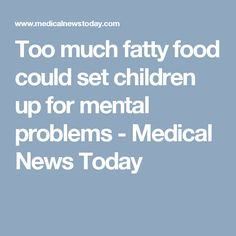 Too much fatty food could set children up for mental problems - Medical News Today