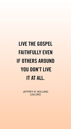 """""""Be strong. Live the gospel faithfully even if others around you don't live it at all. Defend your beliefs with courtesy and with compassion, but defend them."""" #ElderHolland"""