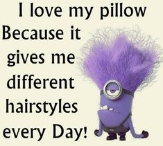 I love my pillow because it gives me different hairstyles every day! #minions #quotes