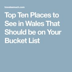 Top Ten Places to See in Wales That Should be on Your Bucket List