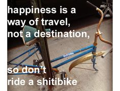 """""""happiness is a way of travel, not a destination, so don't ride a shitibike"""" - BRANDY"""