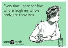 Funny Thinking of You Ecard: Every time I hear her fake whore laugh my whole body just convulses.