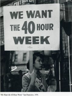 """We Want the 40 Hour Week."" 1934.    The Fair Labor Standards Act of 1938 mandated a 40-hour work week with time-and-a half overtime pay. The legislation was passed to eliminate ""labor conditions detrimental to the maintenance of the minimum standard of living necessary for health, efficiency, and the general well-being of workers.""    [click on this image to find an analysis of the role of low wage work in the global economy]"