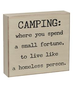 Camping: where you spend a small fortune, to live like a homeless person!  'Camping' Box Sign #zulilyfinds We've got eco-friendly, nature-oriented hotels, even all-inclusives. Plan your getaway with PJ @wildsidedestinations.com #alltravelersallowed