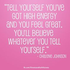 """""""Tell yourself you've got high energy and you feel great. You'll believe whatever you will tell yourself."""" -Chalene Johnson"""