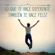 Lo que te hace diferente te hace feliz, sí así lo crees y lo vives así será.