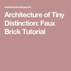 Architecture of Tiny Distinction: Faux Brick Tutorial