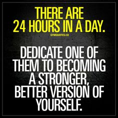 """""""There are 24 hours in a day. Dedicate one of them to becoming a stronger, better version of yourself."""" - Take one hour each day and work on yourself. Become stronger. Better. 