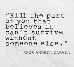 """""""Kill the part of you that believes it can't survive without someone else.""""…"""