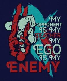 """My opponent is my teacher - my ego is my enemy"""