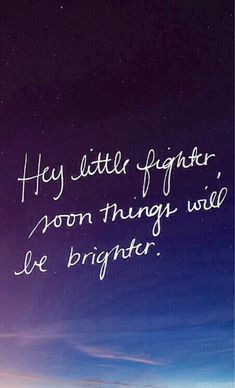 """Hey little fighter, soon things will be brighter."" Don't give up, there is always a light at the end."