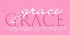 Grace:  Love and mercy from God, not because of what we have done, but because of who He is!