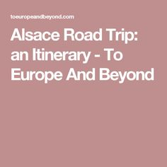 Alsace Road Trip: an Itinerary - To Europe And Beyond