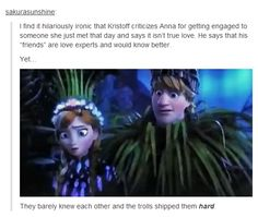 """I find it hilariously ironic that Kristoff criticizes Anna for getting engaged to someone she just met that day and says it isn't true love. He says that his """"friends"""" are love experts and would know better. Yet… They barely knew each other and the trolls shipped them hard."""