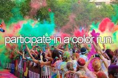 Bucket List: participate in a color run... Run or Dye in April with my SIL? Maybe. :)