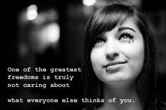 Una de las más grandes libertades está en  verdaderamente no hacerle caso a lo que los demás piensen de ti