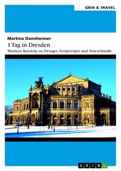 1 Tag in Dresden – Martinas Kurztrip zu Zwinger, Semperoper und Striezelmarkt von Martina Dannheimer. GRIN: http://grin.to/eNyA7 Amazon: http://grin.to/5fUSm