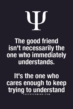 The good friend isn't necessarily the one who immediately understands. It's the one who cares enough to keep trying to understand.