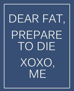 Dear fat, Prepare to die. XOXO, http://therunningbug.co.uk/default.aspx?utm_source=Pinterest&utm_medium=Pinterest%20Post&utm_campaign=ad #weightloss #motivation