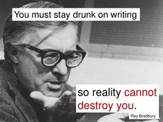 You must stay drunk on writing so reality cannot destroy you. -Ray Bradbury