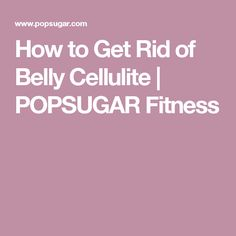 How to Get Rid of Belly Cellulite | POPSUGAR Fitness