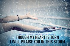 Though my heart is torn, I WILL praise you in this storm...