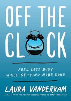 Amazon.com: Off the Clock: Feel Less Busy While Getting More Done eBook: Laura Vanderkam: Kindle Store