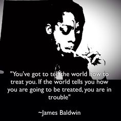 James Baldwin~  <3  His advice above is deeply important and should be truly taken to the heart and soul.