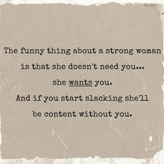 """The funny thing about a strong woman is that she doesn't need you... she wants you. And if you start slacking, she'll be content without you."""