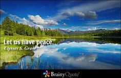 Let us have peace. - Ulysses S. Grant