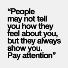 People may not tell yiu hiw they feel about you but they show you. Pay attention