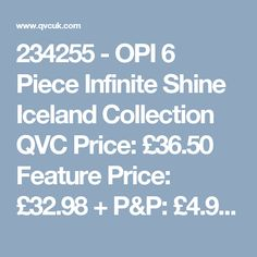 234255 -  OPI 6 Piece Infinite Shine Iceland Collection QVC Price: £36.50  Feature Price: £32.98 + P&P: £4.95  This six-piece Iceland collection by OPI features six nail polishes in the long-lasting Infinite Shine formula, including four brand new Infinite Shine colours from the exciting A/W Iceland Collection. With a base and top coat, plus four chic hues, you can keep your mani oh-so-seasonal with this OPI collection.