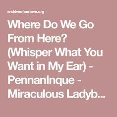 Where Do We Go From Here Whisper What You Want In My Ear Pennaninque Miraculous Ladybug Archive Of O Miraculous Miraculous Ladybug When Things Go Wrong